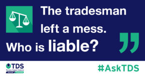 Ask TDS Tradesmen left a mess, who is liable?