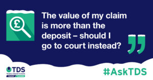 """""""The value of my claim is more than the deposit - should I go to court instead?"""""""